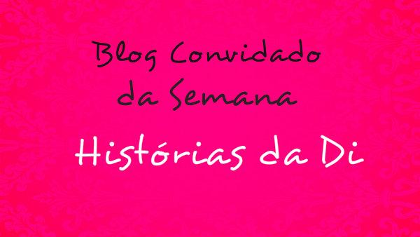 Histórias da Di, Blog Convidado da Semana